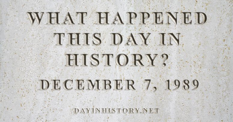 What happened this day in history December 7, 1989