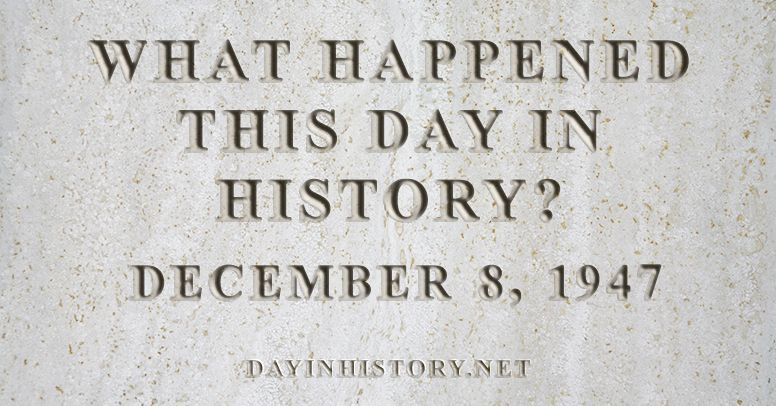 What happened this day in history December 8, 1947