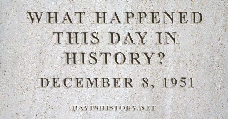 What happened this day in history December 8, 1951