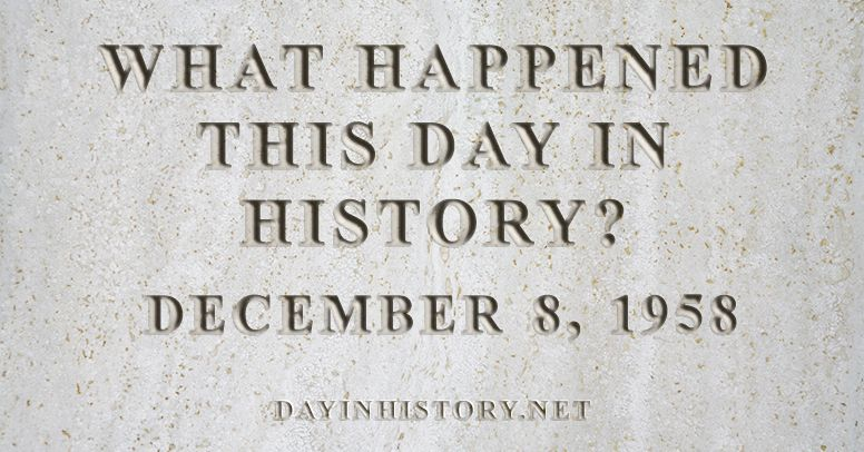 What happened this day in history December 8, 1958
