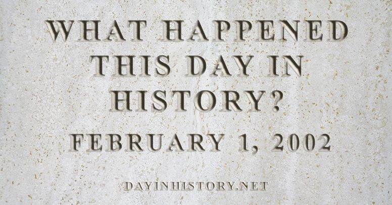 What happened this day in history February 1, 2002