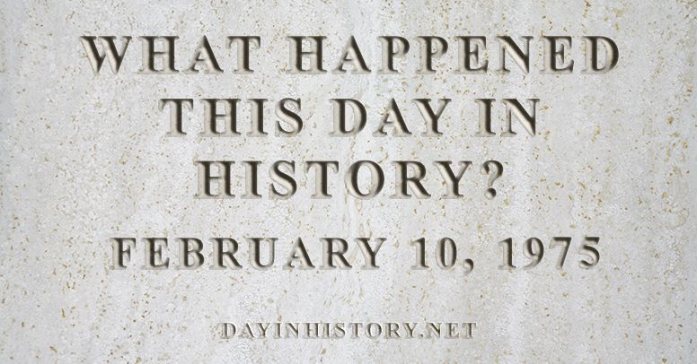 What happened this day in history February 10, 1975