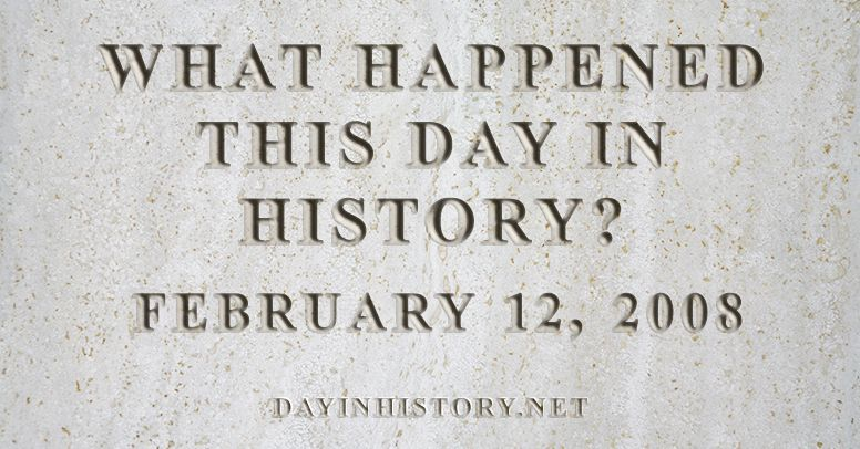What happened this day in history February 12, 2008