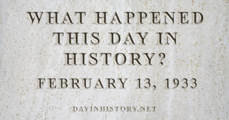 What happened this day in history February 13, 1933