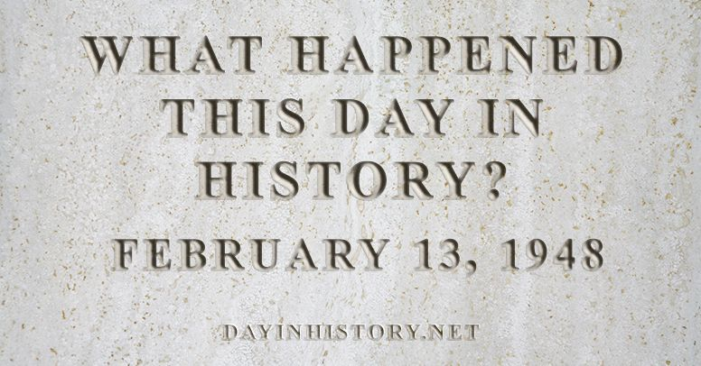 What happened this day in history February 13, 1948