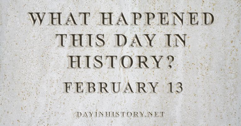 What happened this day in history February 13