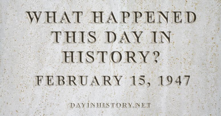 What happened this day in history February 15, 1947