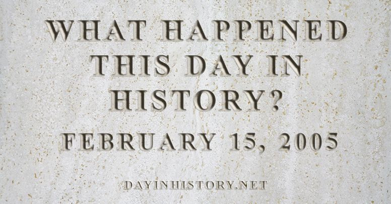 What happened this day in history February 15, 2005
