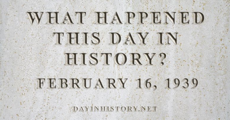 What happened this day in history February 16, 1939