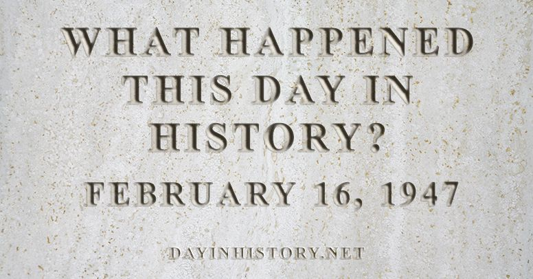 What happened this day in history February 16, 1947