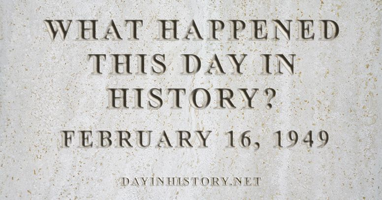 What happened this day in history February 16, 1949