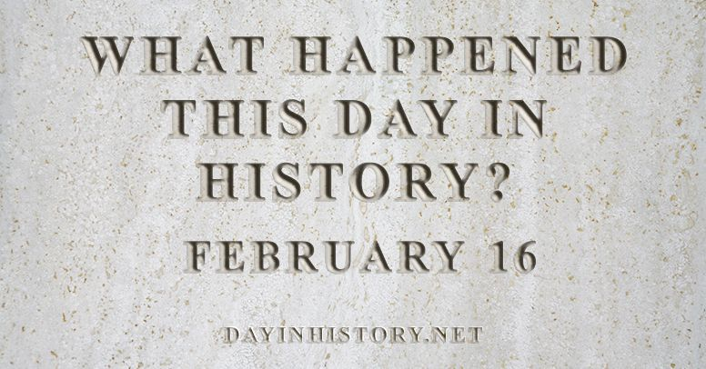 What happened this day in history February 16