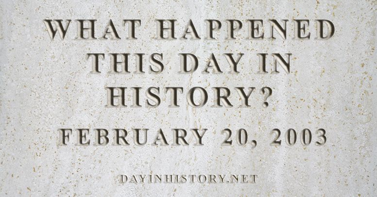 What happened this day in history February 20, 2003
