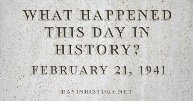 What happened this day in history February 21, 1941