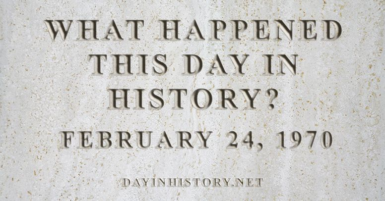 What happened this day in history February 24, 1970