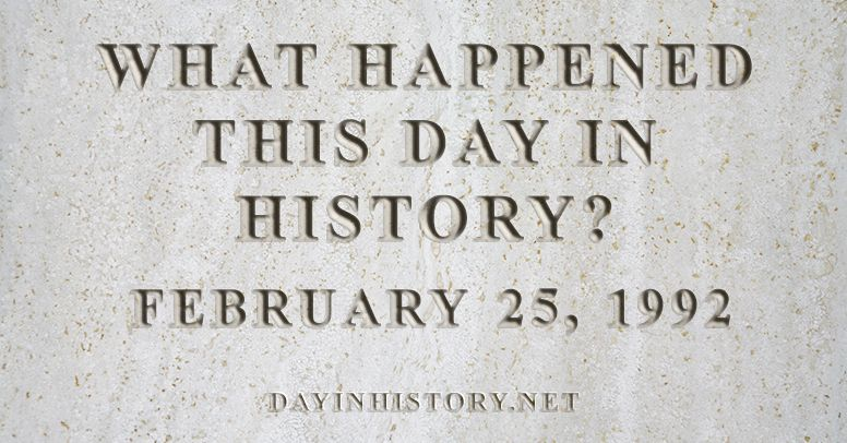 What happened this day in history February 25, 1992