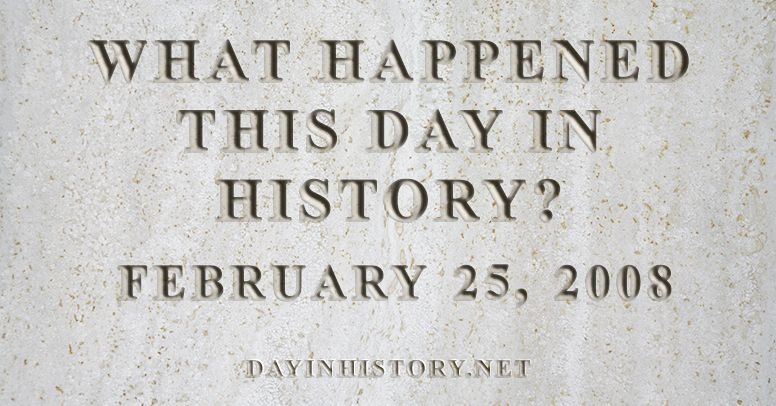 What happened this day in history February 25, 2008