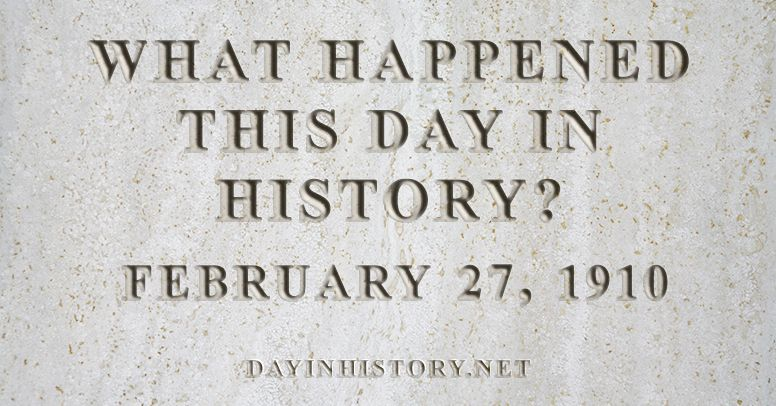 What happened this day in history February 27, 1910