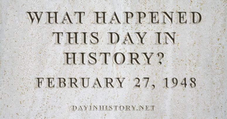 What happened this day in history February 27, 1948