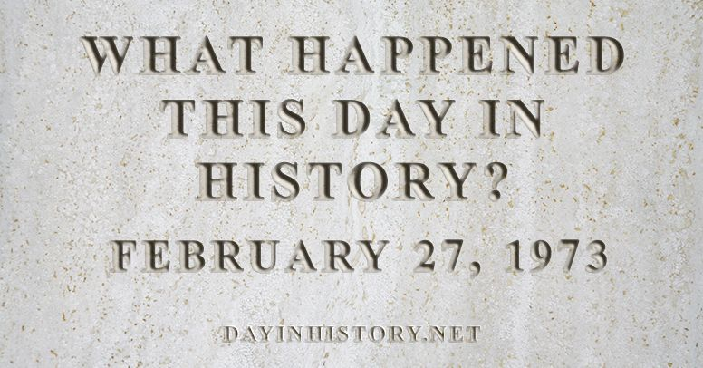 What happened this day in history February 27, 1973