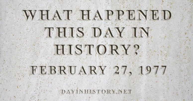 What happened this day in history February 27, 1977