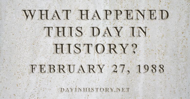 What happened this day in history February 27, 1988