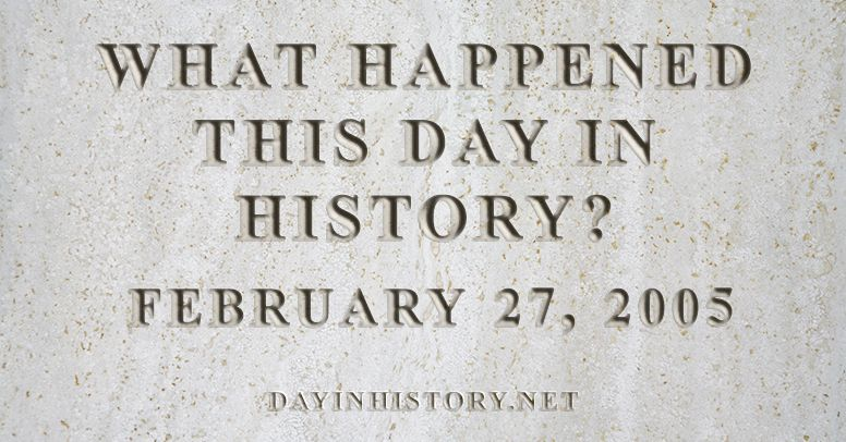What happened this day in history February 27, 2005