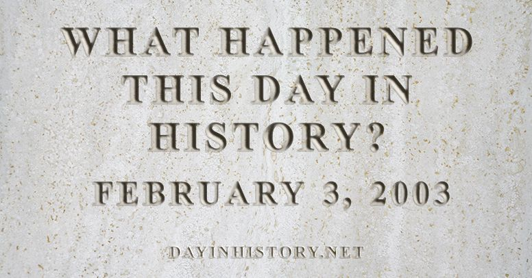 What happened this day in history February 3, 2003