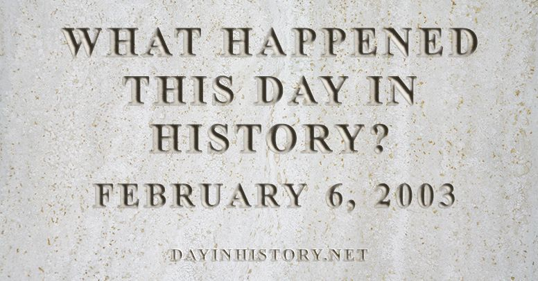 What happened this day in history February 6, 2003