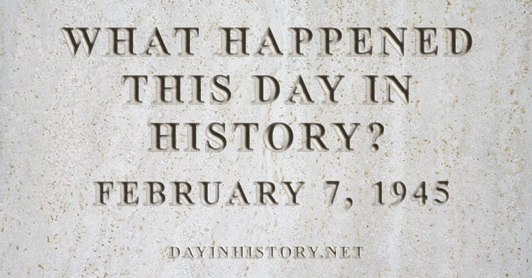 What happened this day in history February 7, 1945