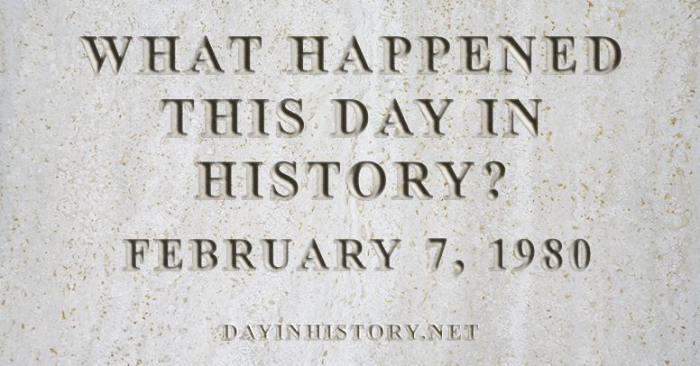 What happened this day in history February 7, 1980