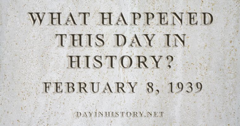 What happened this day in history February 8, 1939
