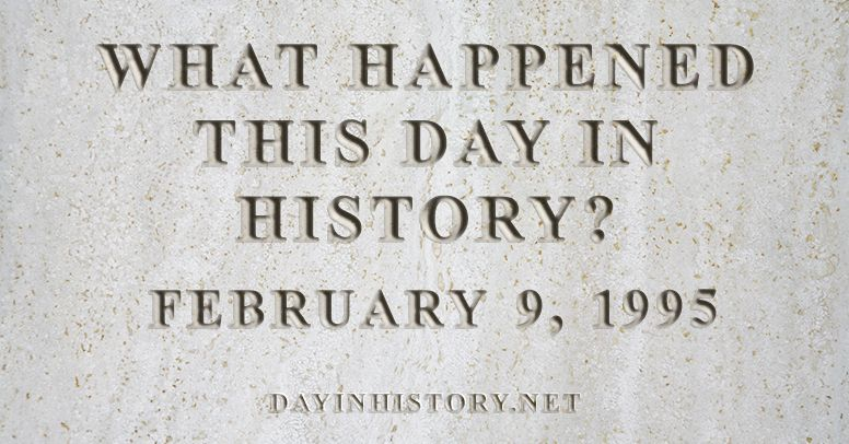 What happened this day in history February 9, 1995