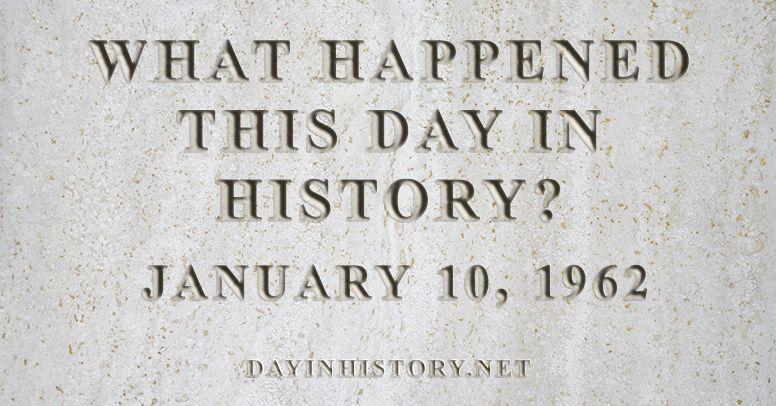 What happened this day in history January 10, 1962