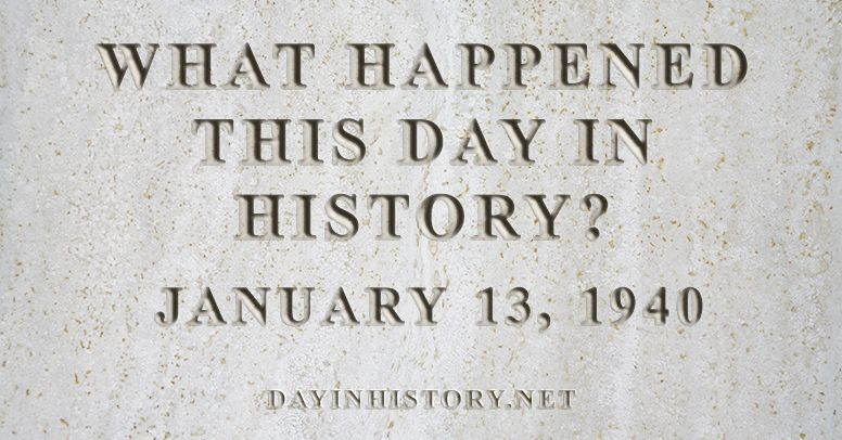 What happened this day in history January 13, 1940