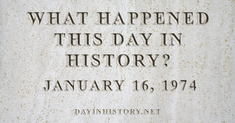What happened this day in history January 16, 1974