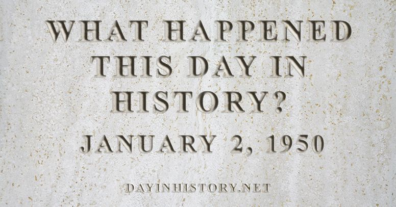 What happened this day in history January 2, 1950