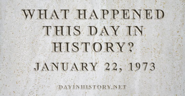 What happened this day in history January 22, 1973