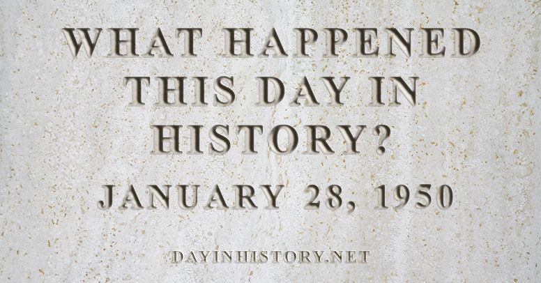 What happened this day in history January 28, 1950