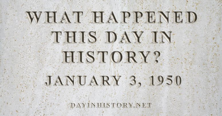 What happened this day in history January 3, 1950