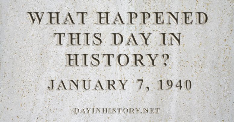 What happened this day in history January 7, 1940