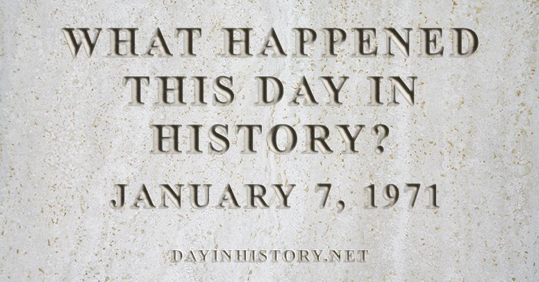 What happened this day in history January 7, 1971