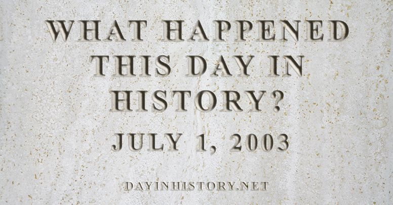 What happened this day in history July 1, 2003
