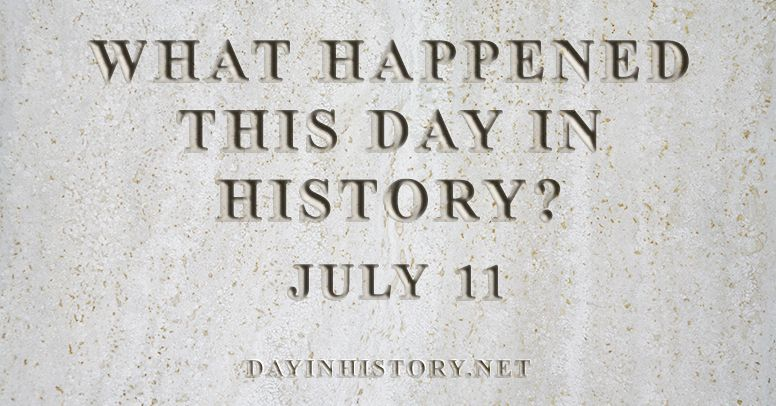 What happened this day in history July 11