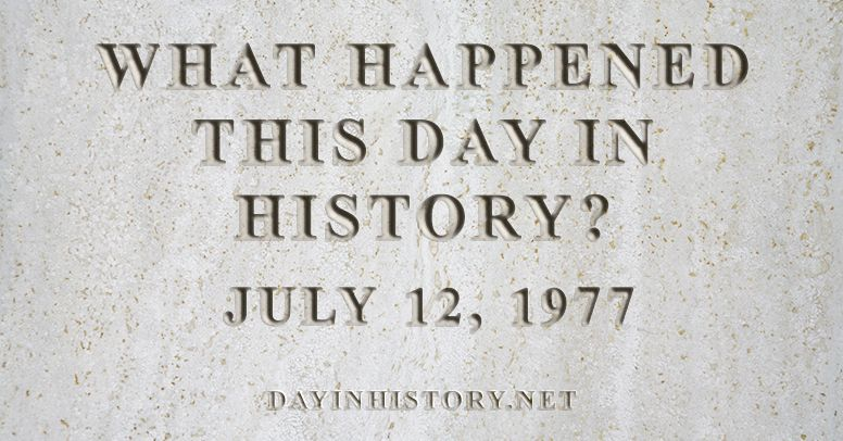 What happened this day in history July 12, 1977