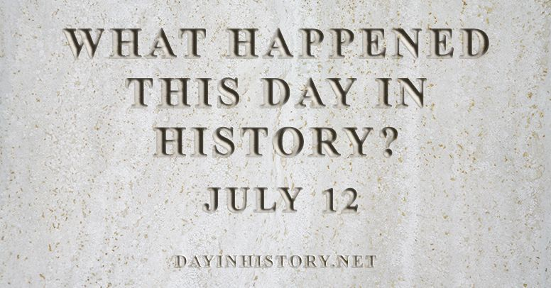 What happened this day in history July 12