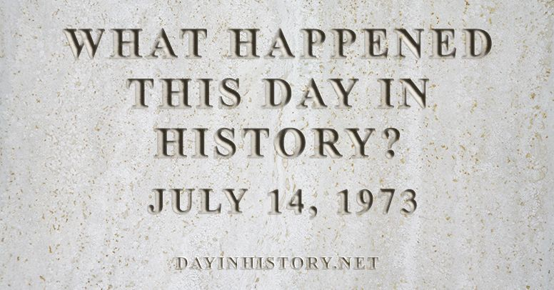 What happened this day in history July 14, 1973