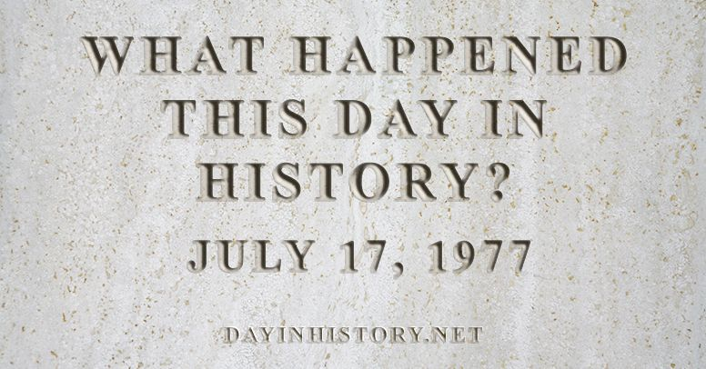 What happened this day in history July 17, 1977