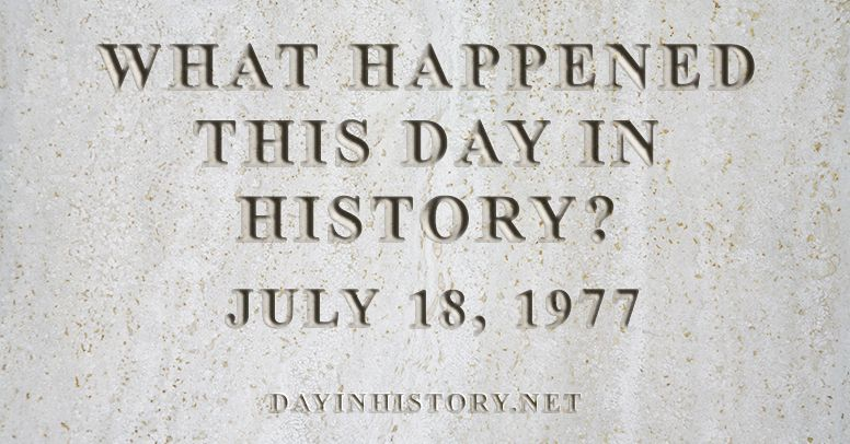 What happened this day in history July 18, 1977