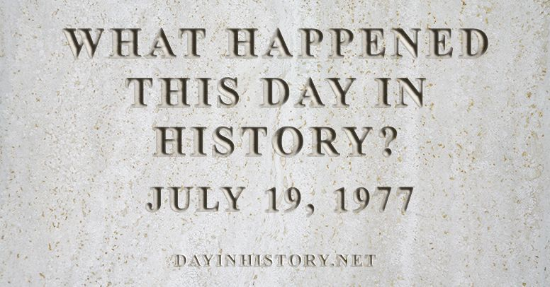 What happened this day in history July 19, 1977